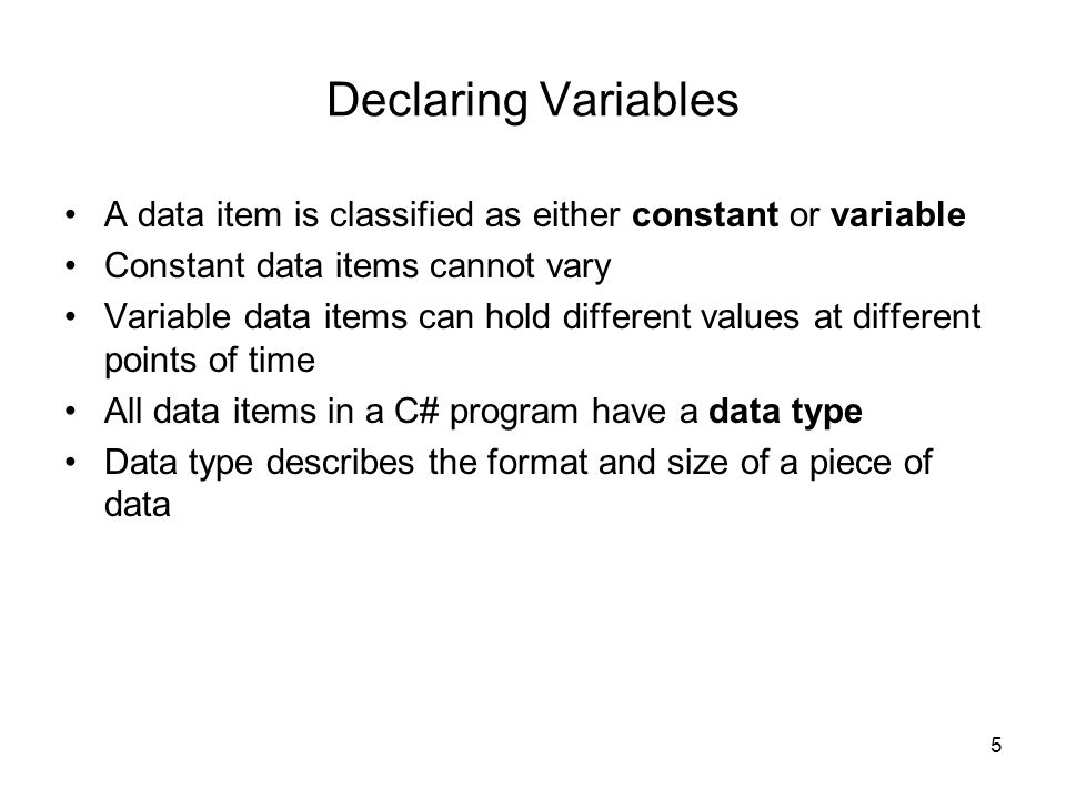 5 Declaring Variables A data item is classified as either constant or variable Constant data items cannot vary Variable data items can hold different values at different points of time All data items in a C# program have a data type Data type describes the format and size of a piece of data