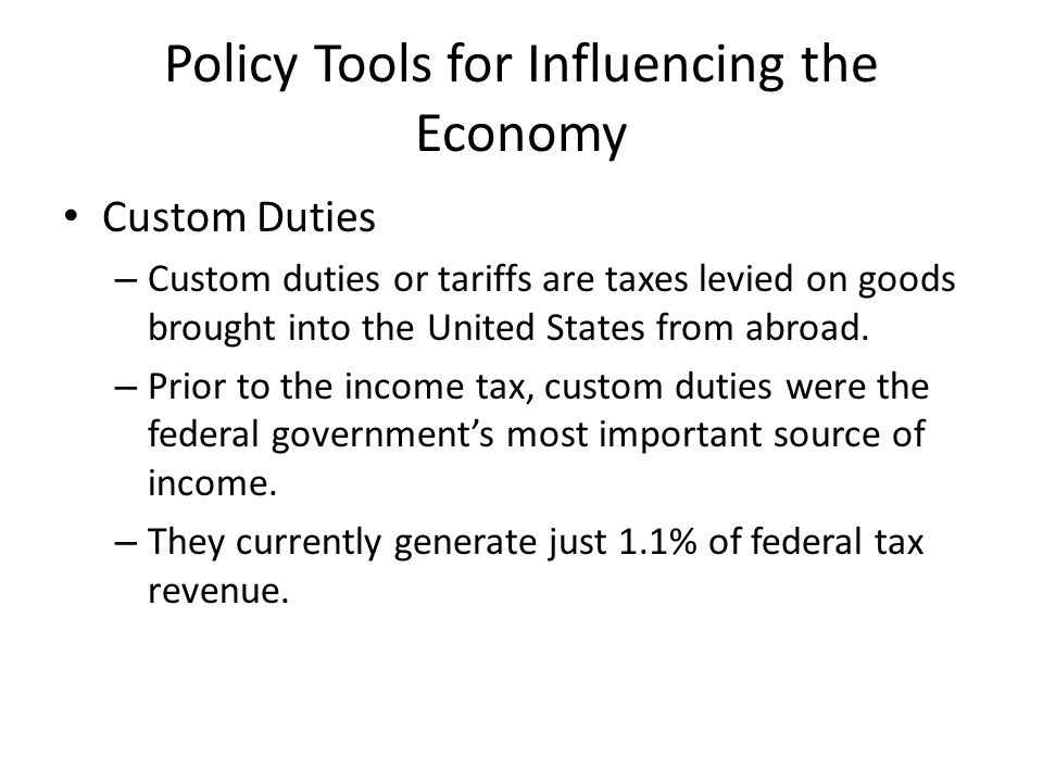 Policy Tools for Influencing the Economy Custom Duties – Custom duties or tariffs are taxes levied on goods brought into the United States from abroad.