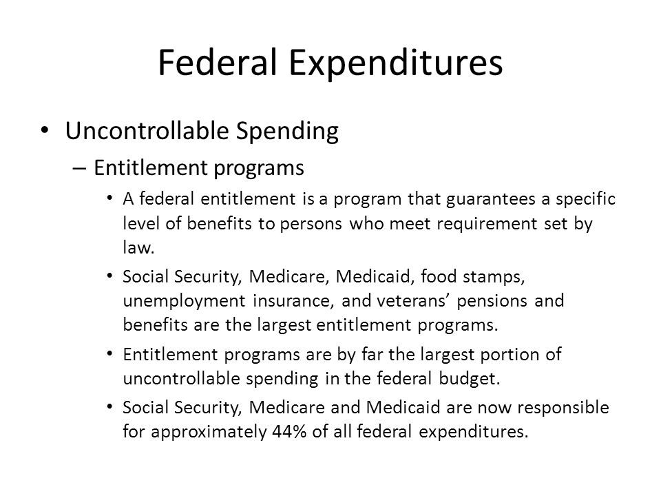 Federal Expenditures Uncontrollable Spending – Entitlement programs A federal entitlement is a program that guarantees a specific level of benefits to persons who meet requirement set by law.