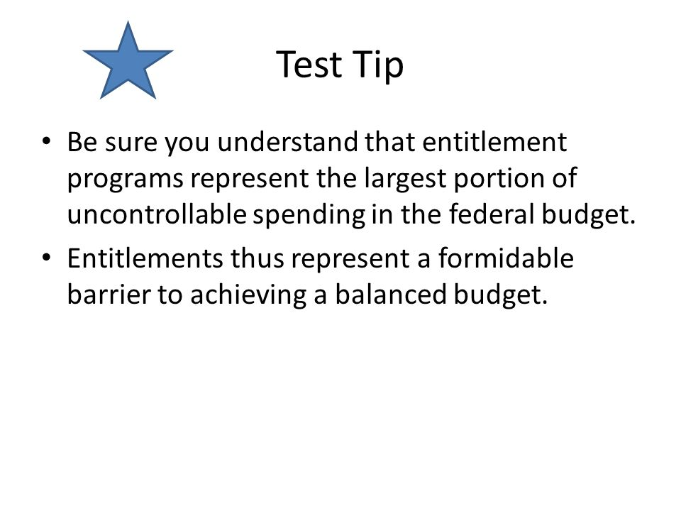Test Tip Be sure you understand that entitlement programs represent the largest portion of uncontrollable spending in the federal budget.