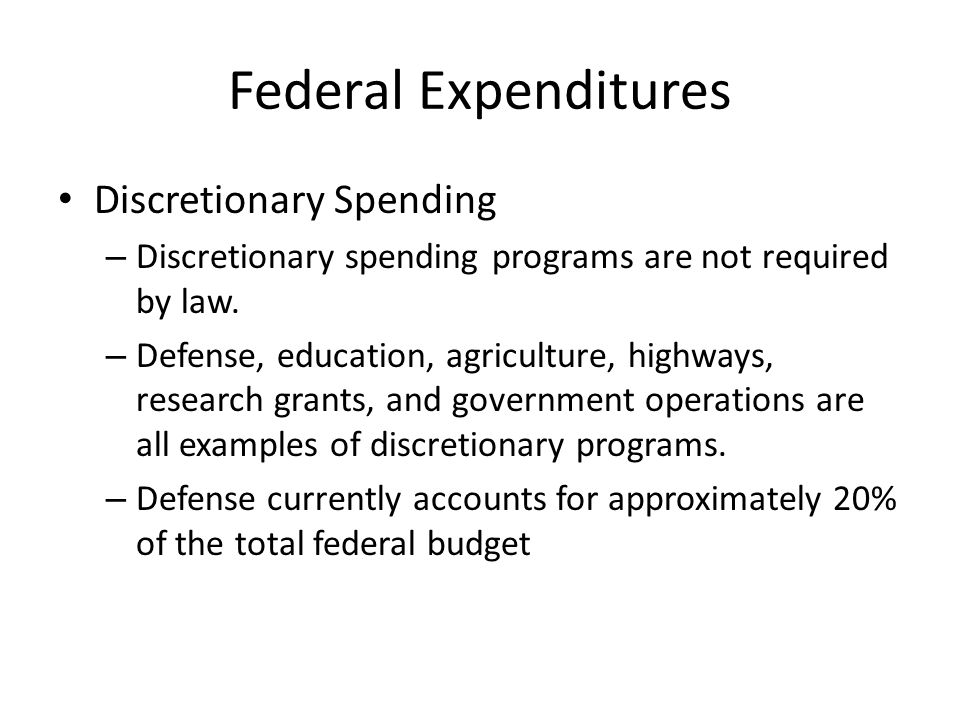 Federal Expenditures Discretionary Spending – Discretionary spending programs are not required by law.