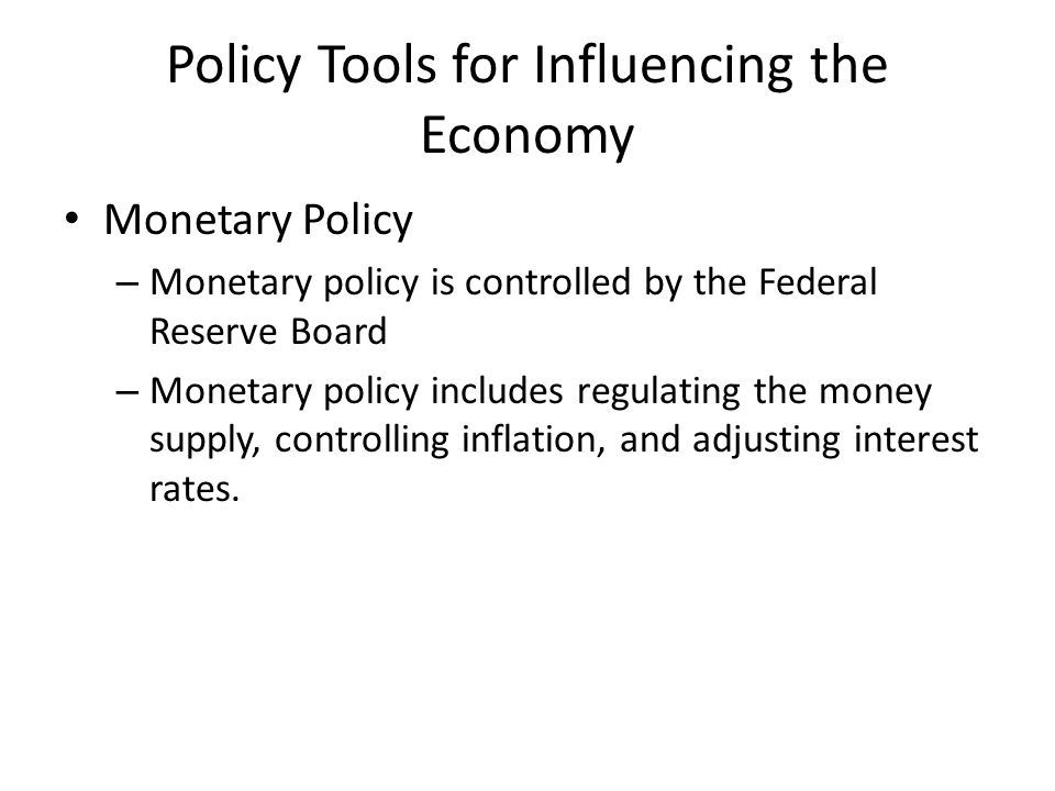 Policy Tools for Influencing the Economy Monetary Policy – Monetary policy is controlled by the Federal Reserve Board – Monetary policy includes regulating the money supply, controlling inflation, and adjusting interest rates.