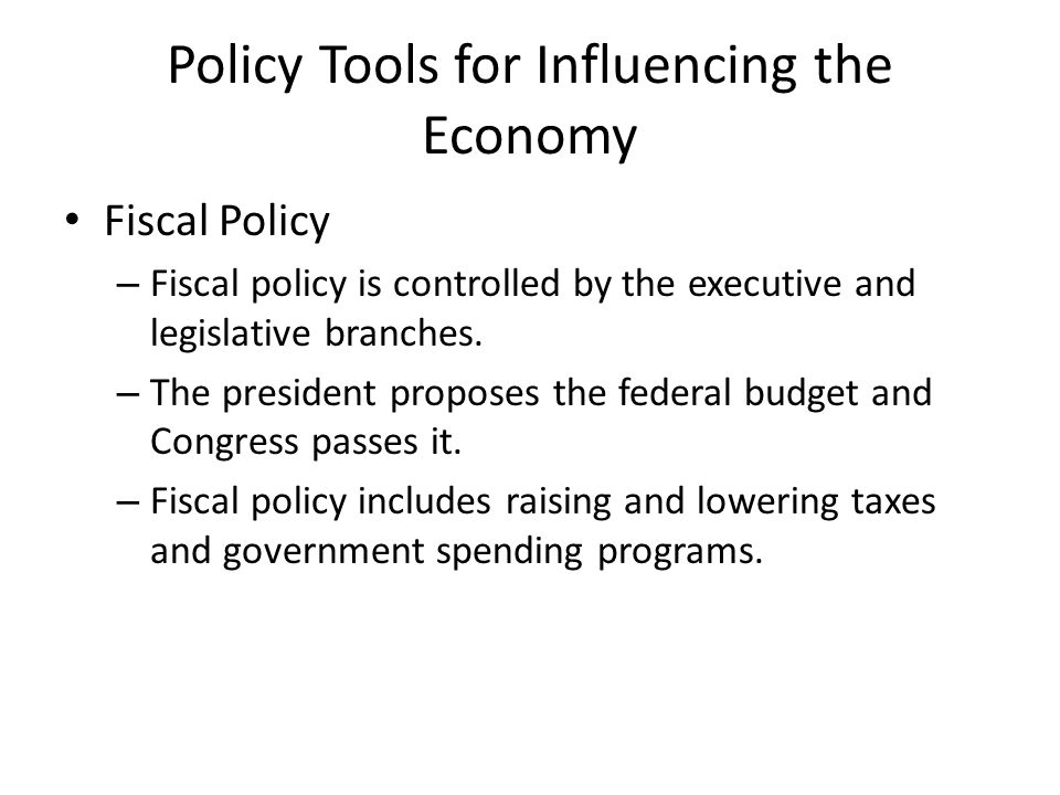 Policy Tools for Influencing the Economy Fiscal Policy – Fiscal policy is controlled by the executive and legislative branches.
