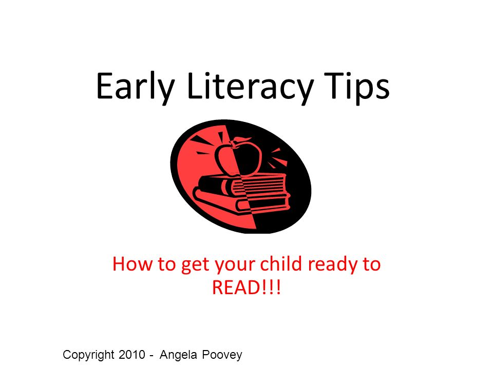 Early Literacy Tips How to get your child ready to READ!!! Copyright Angela Poovey