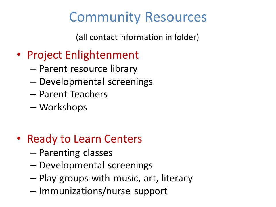 Community Resources (all contact information in folder) Project Enlightenment – Parent resource library – Developmental screenings – Parent Teachers – Workshops Ready to Learn Centers – Parenting classes – Developmental screenings – Play groups with music, art, literacy – Immunizations/nurse support