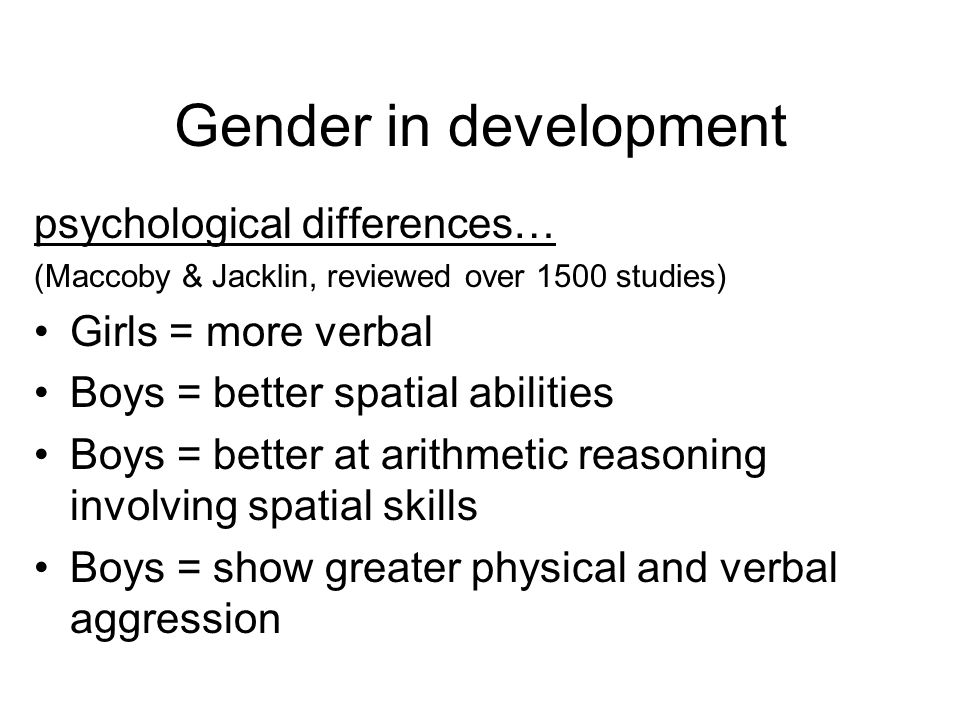 Gender in development psychological differences… (Maccoby & Jacklin, reviewed over 1500 studies) Girls = more verbal Boys = better spatial abilities Boys = better at arithmetic reasoning involving spatial skills Boys = show greater physical and verbal aggression