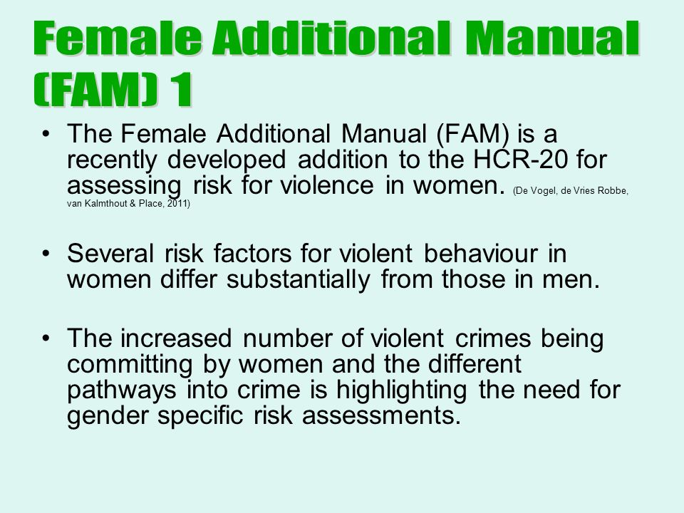 The Female Additional Manual (FAM) is a recently developed addition to the HCR-20 for assessing risk for violence in women.