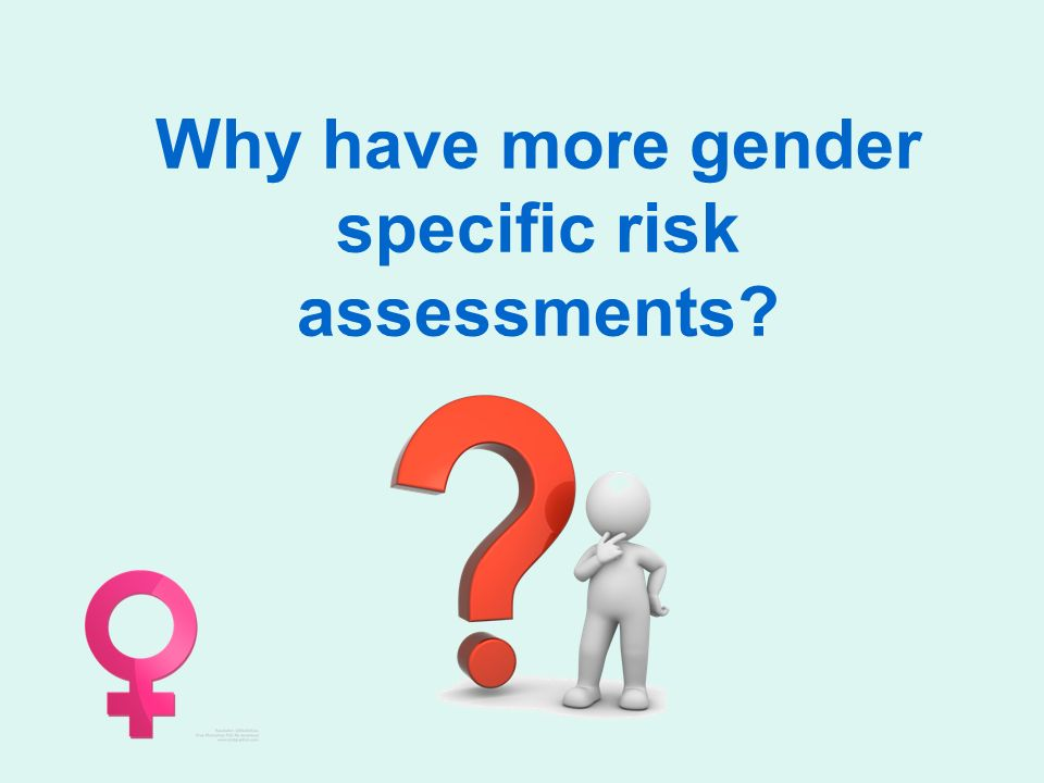 Why have more gender specific risk assessments