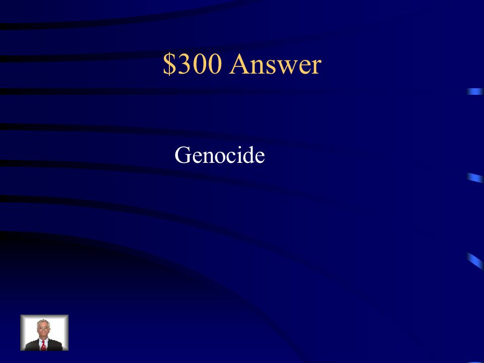 $300 Question from Key Terms Deliberate and systematic extermination of a ethnic, religious, or political group