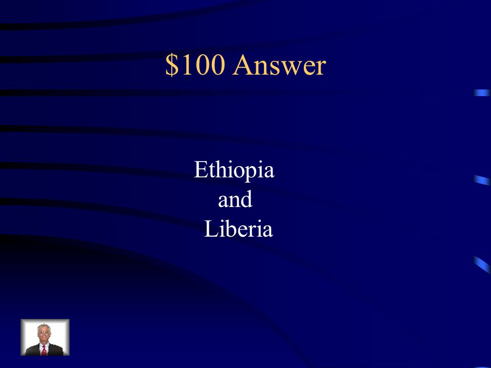 $100 Question from Colonization/Independence Which two African lands never fell under European control