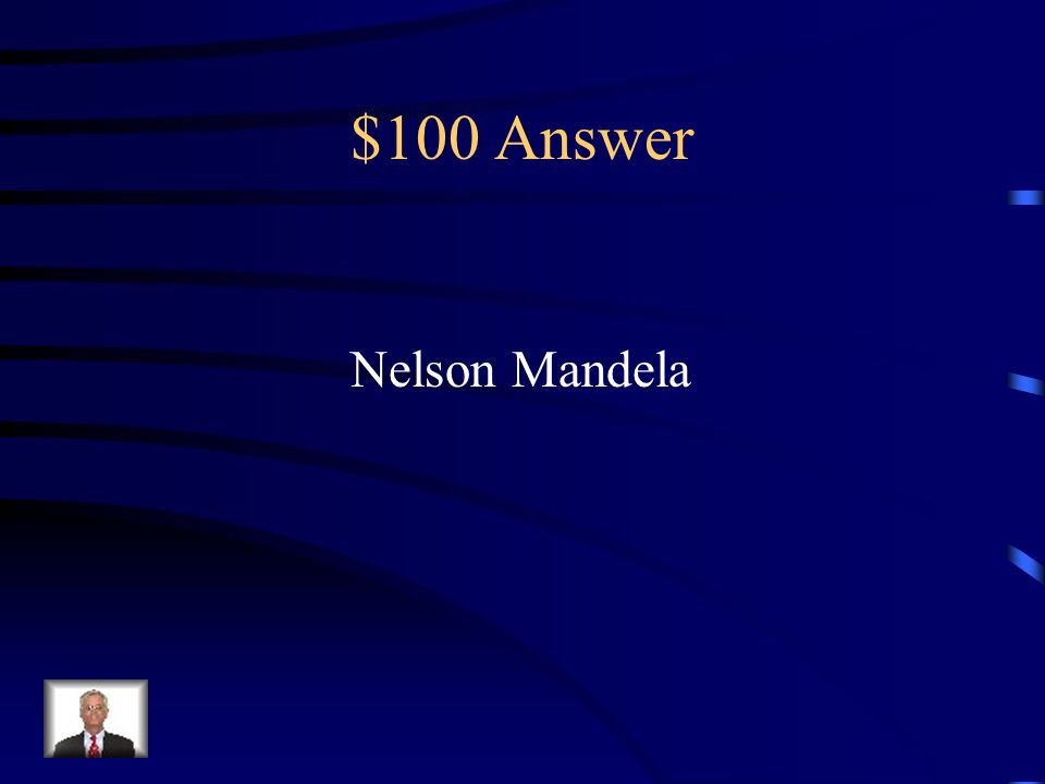 $100 Question from Key People Anti-apartheid leader Spent 26 years in jail First black president of South Africa Nobel Peace Prize winner