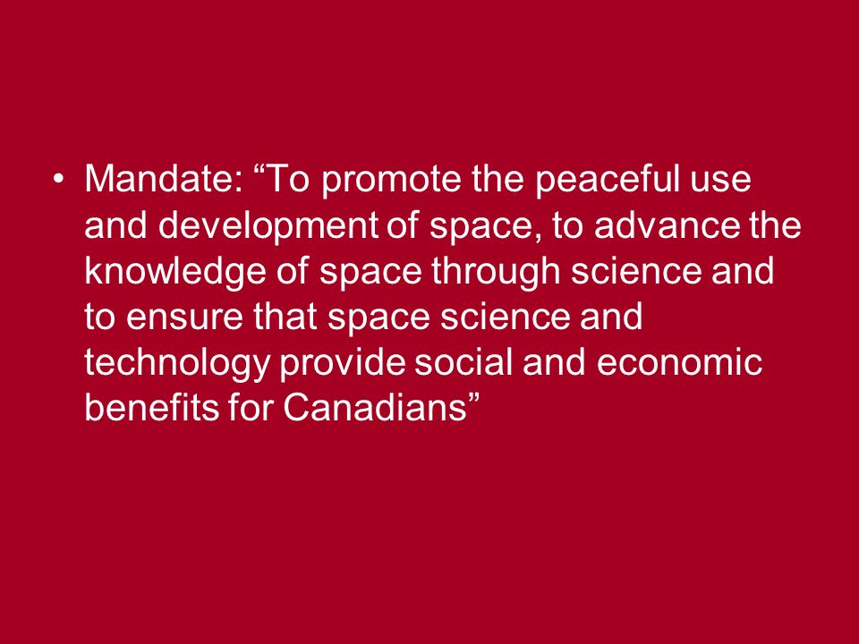 Mandate: To promote the peaceful use and development of space, to advance the knowledge of space through science and to ensure that space science and technology provide social and economic benefits for Canadians