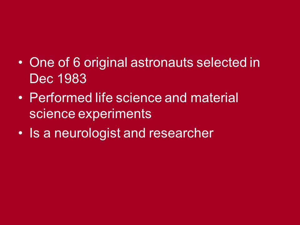 One of 6 original astronauts selected in Dec 1983 Performed life science and material science experiments Is a neurologist and researcher