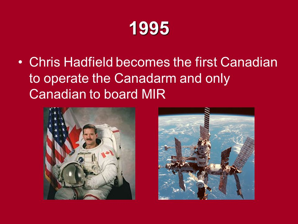 1995 Chris Hadfield becomes the first Canadian to operate the Canadarm and only Canadian to board MIR
