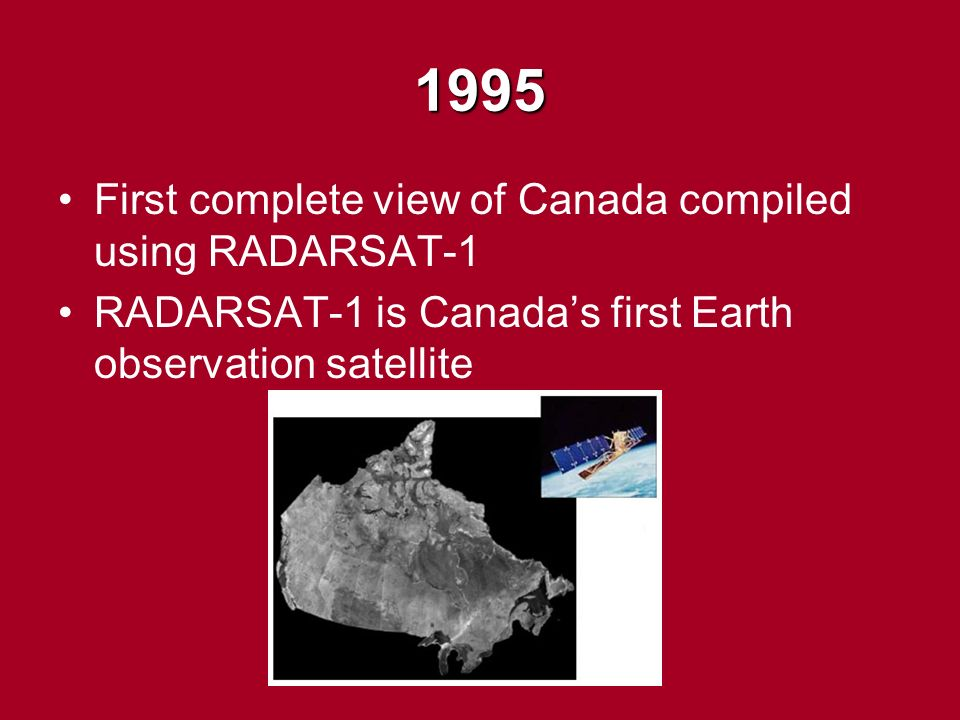 1995 First complete view of Canada compiled using RADARSAT-1 RADARSAT-1 is Canada's first Earth observation satellite