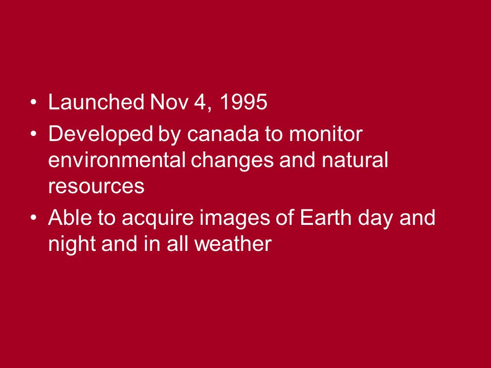 Launched Nov 4, 1995 Developed by canada to monitor environmental changes and natural resources Able to acquire images of Earth day and night and in all weather