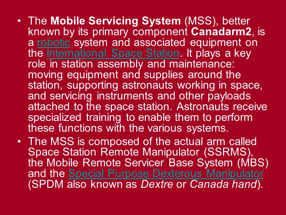 The Mobile Servicing System (MSS), better known by its primary component Canadarm2, is a robotic system and associated equipment on the International Space Station.