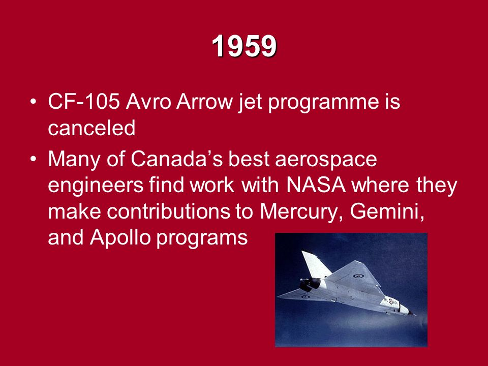 1959 CF-105 Avro Arrow jet programme is canceled Many of Canada's best aerospace engineers find work with NASA where they make contributions to Mercury, Gemini, and Apollo programs