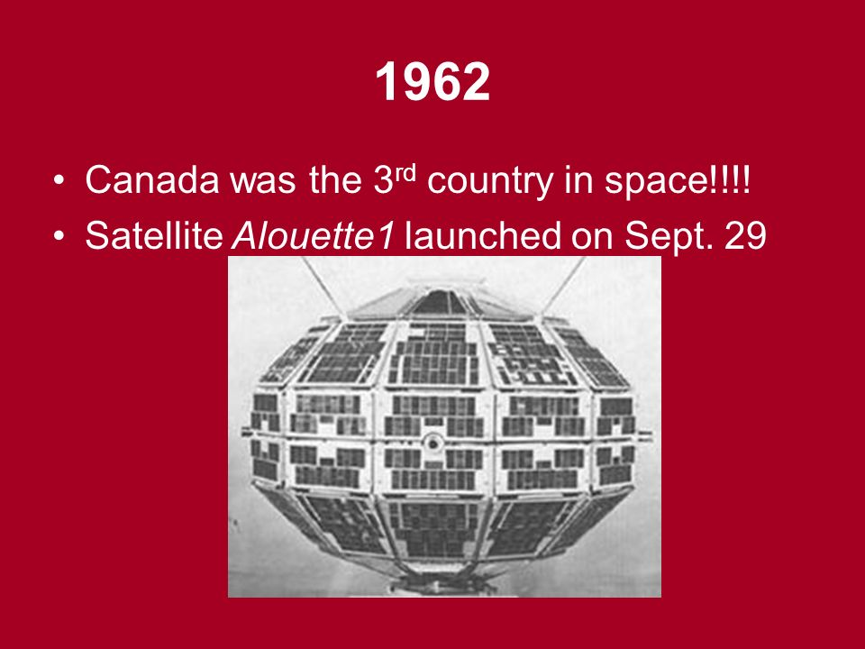 1962 Canada was the 3 rd country in space!!!! Satellite Alouette1 launched on Sept. 29