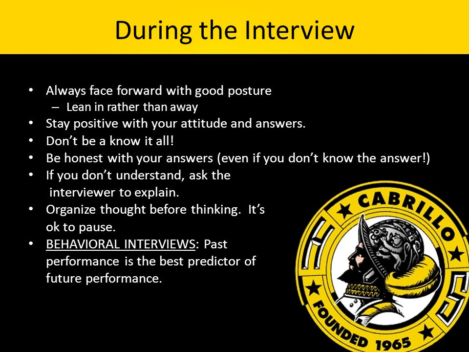 During the Interview Always face forward with good posture – Lean in rather than away Stay positive with your attitude and answers.