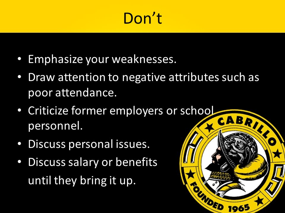 Don't Emphasize your weaknesses. Draw attention to negative attributes such as poor attendance.