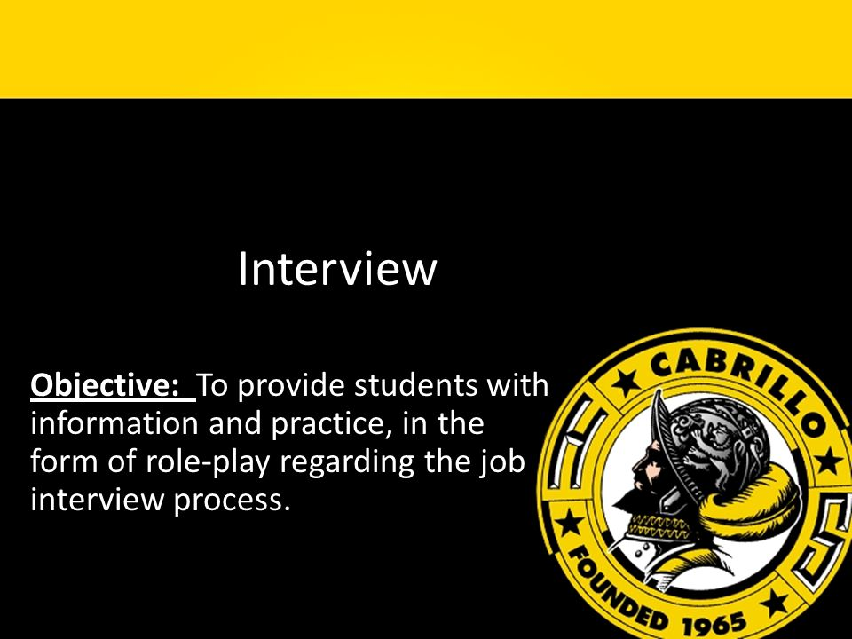 Interview Objective: To provide students with information and practice, in the form of role-play regarding the job interview process.