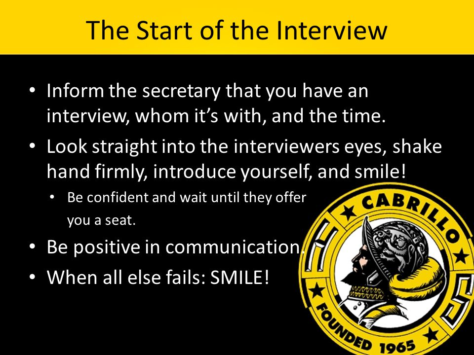 The Start of the Interview Inform the secretary that you have an interview, whom it's with, and the time.