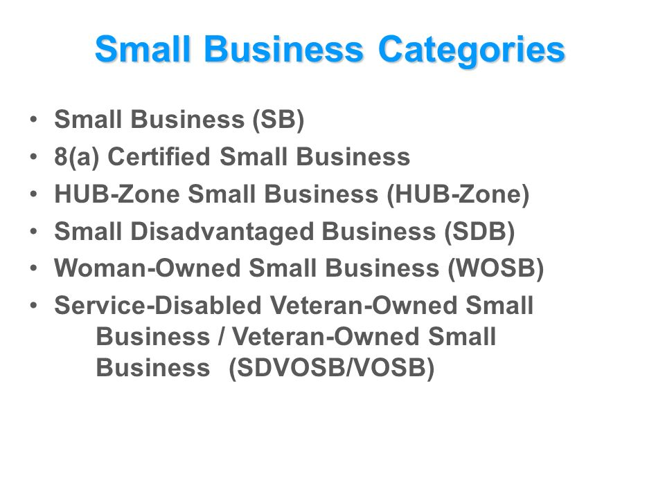 Small Business Categories Small Business (SB) 8(a) Certified Small Business HUB-Zone Small Business (HUB-Zone) Small Disadvantaged Business (SDB) Woman-Owned Small Business (WOSB) Service-Disabled Veteran-Owned Small Business / Veteran-Owned Small Business (SDVOSB/VOSB)