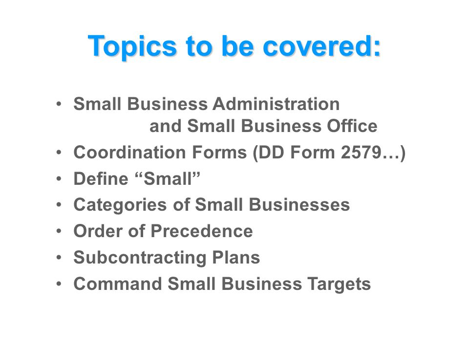 Topics to be covered: Small Business Administration and Small Business Office Coordination Forms (DD Form 2579…) Define Small Categories of Small Businesses Order of Precedence Subcontracting Plans Command Small Business Targets