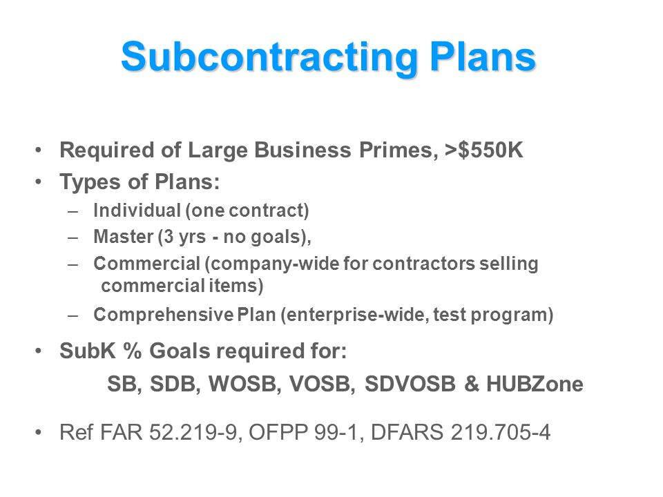 Subcontracting Plans Required of Large Business Primes, >$550K Types of Plans: – Individual (one contract) – Master (3 yrs - no goals), – Commercial (company-wide for contractors selling commercial items) – Comprehensive Plan (enterprise-wide, test program) SubK % Goals required for: SB, SDB, WOSB, VOSB, SDVOSB & HUBZone Ref FAR , OFPP 99-1, DFARS