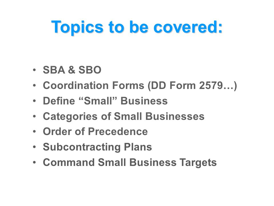 Topics to be covered: SBA & SBO Coordination Forms (DD Form 2579…) Define Small Business Categories of Small Businesses Order of Precedence Subcontracting Plans Command Small Business Targets