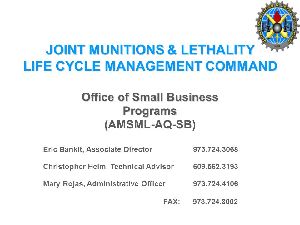 JOINT MUNITIONS & LETHALITY LIFE CYCLE MANAGEMENT COMMAND Office of Small Business Programs (AMSML-AQ-SB) Eric Bankit, Associate Director Christopher Heim, Technical Advisor Mary Rojas, Administrative Officer FAX: