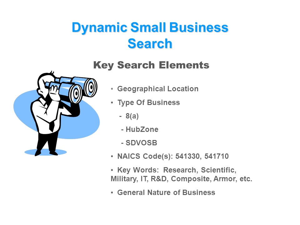 DynamicSmallBusiness Search Dynamic Small Business Search Key Search Elements Geographical Location Type Of Business - 8(a) - HubZone - SDVOSB NAICS Code(s): , Key Words: Research, Scientific, Military, IT, R&D, Composite, Armor, etc.