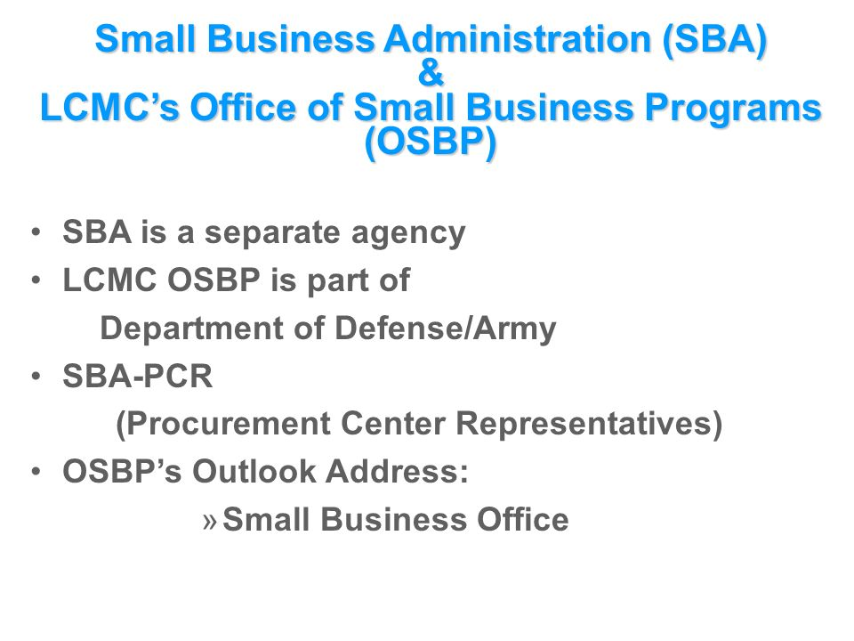 Small Business Administration (SBA) & LCMC's Office of Small Business Programs (OSBP) SBA is a separate agency LCMC OSBP is part of Department of Defense/Army SBA-PCR (Procurement Center Representatives) OSBP's Outlook Address: »Small Business Office