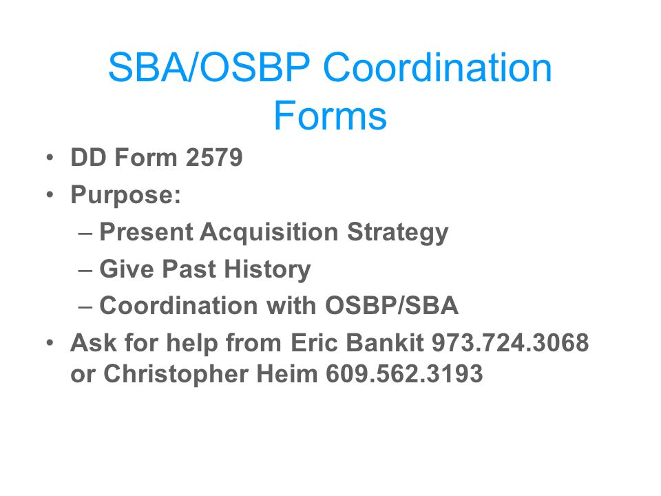 SBA/OSBP Coordination Forms DD Form 2579 Purpose: –Present Acquisition Strategy –Give Past History –Coordination with OSBP/SBA Ask for help from Eric Bankit or Christopher Heim