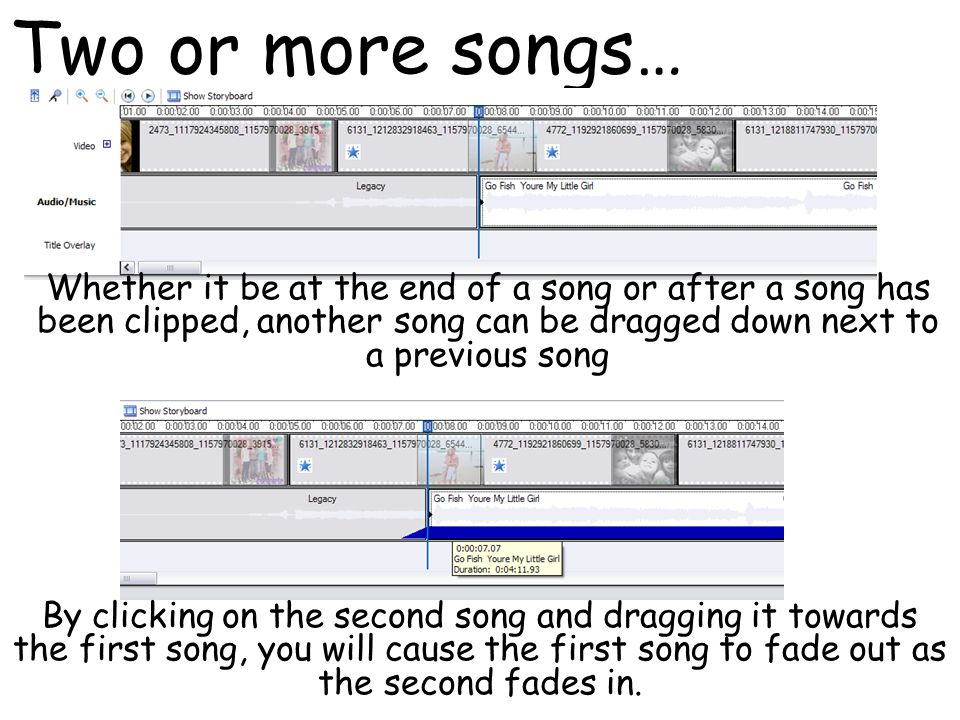 Two or more songs… Whether it be at the end of a song or after a song has been clipped, another song can be dragged down next to a previous song By clicking on the second song and dragging it towards the first song, you will cause the first song to fade out as the second fades in.