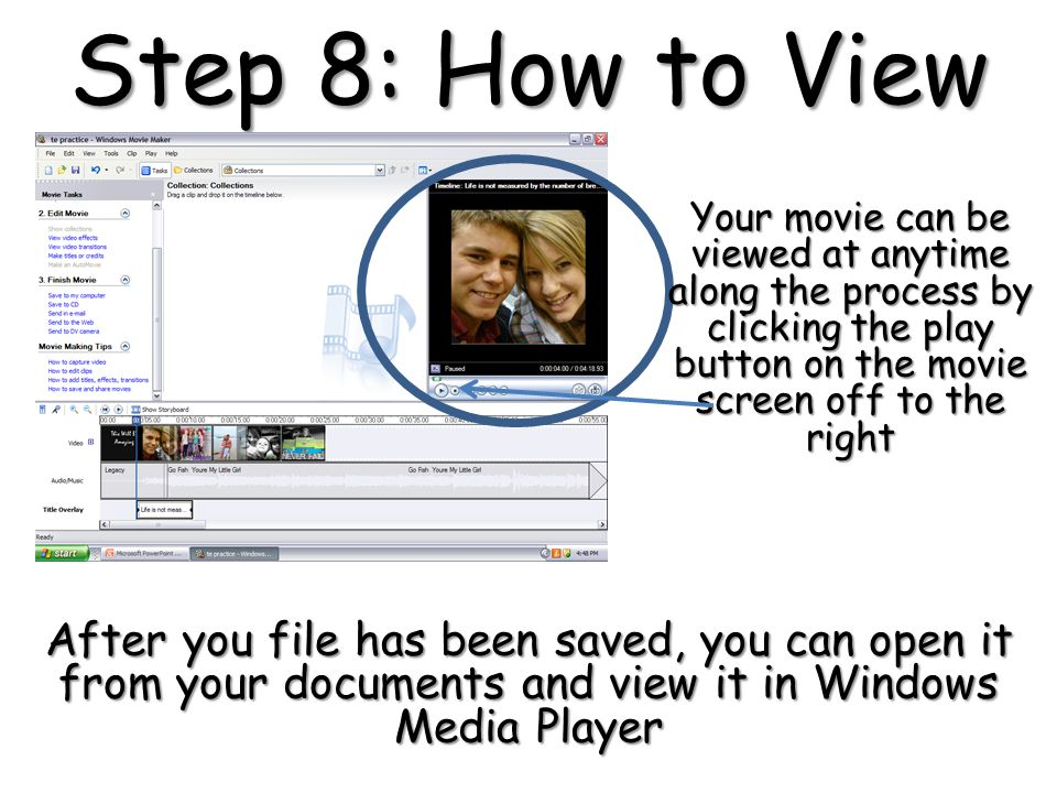 Step 8: How to View Your movie can be viewed at anytime along the process by clicking the play button on the movie screen off to the right After you file has been saved, you can open it from your documents and view it in Windows Media Player