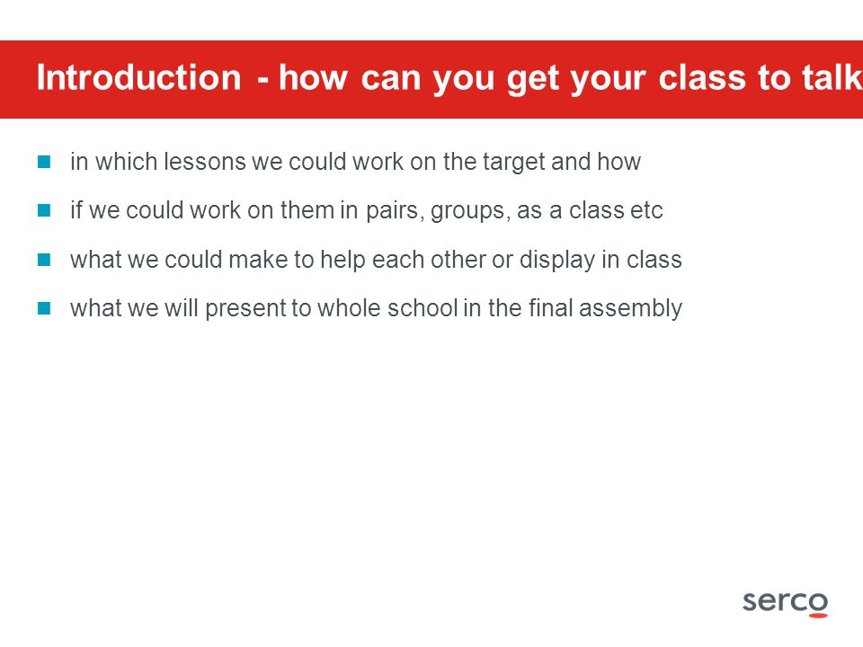 Introduction - how can you get your class to talk about: in which lessons we could work on the target and how if we could work on them in pairs, groups, as a class etc what we could make to help each other or display in class what we will present to whole school in the final assembly