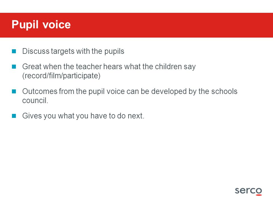 Discuss targets with the pupils Great when the teacher hears what the children say (record/film/participate) Outcomes from the pupil voice can be developed by the schools council.