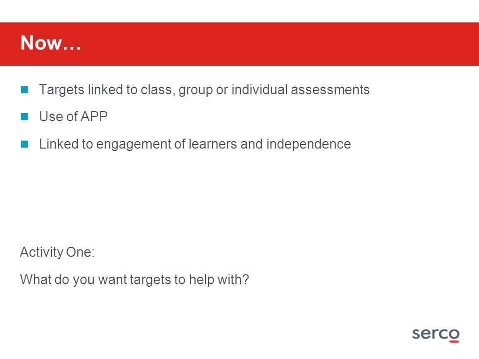 Now… Targets linked to class, group or individual assessments Use of APP Linked to engagement of learners and independence Activity One: What do you want targets to help with