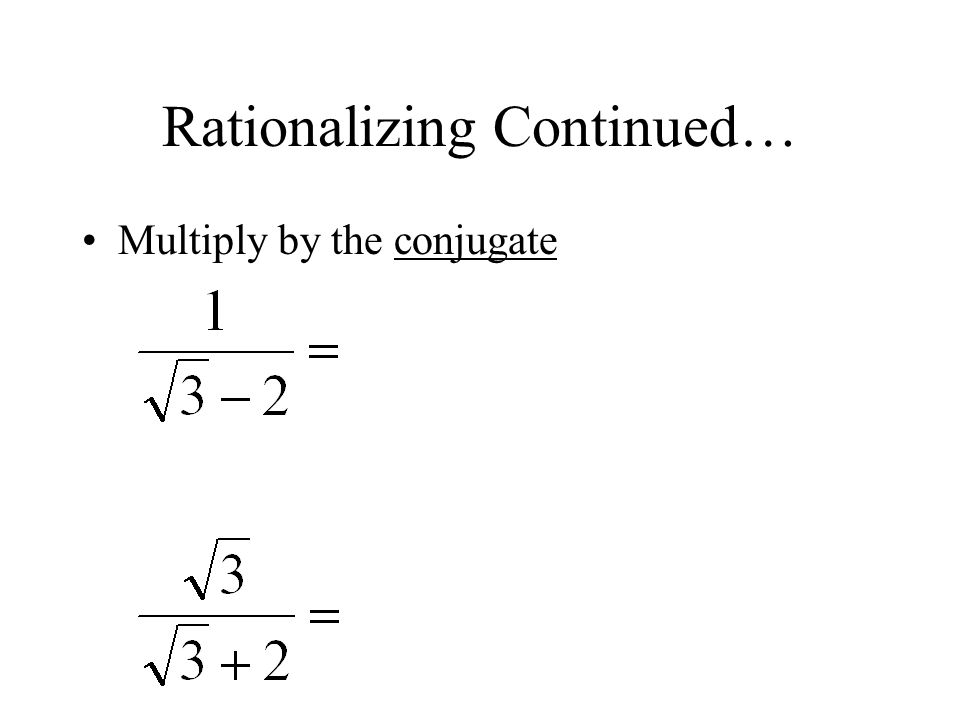 Rationalizing Continued… Multiply by the conjugate