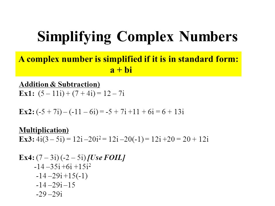 Simplifying Complex Numbers A complex number is simplified if it is in standard form: a + bi Addition & Subtraction) Ex1: (5 – 11i) + (7 + 4i) = 12 – 7i Ex2: (-5 + 7i) – (-11 – 6i) = i i = i Multiplication) Ex3: 4i(3 – 5i) = 12i –20i 2 = 12i –20(-1) = 12i +20 = i Ex4: (7 – 3i) (-2 – 5i) [Use FOIL] -14 –35i +6i +15i –29i +15(-1) -14 –29i – –29i
