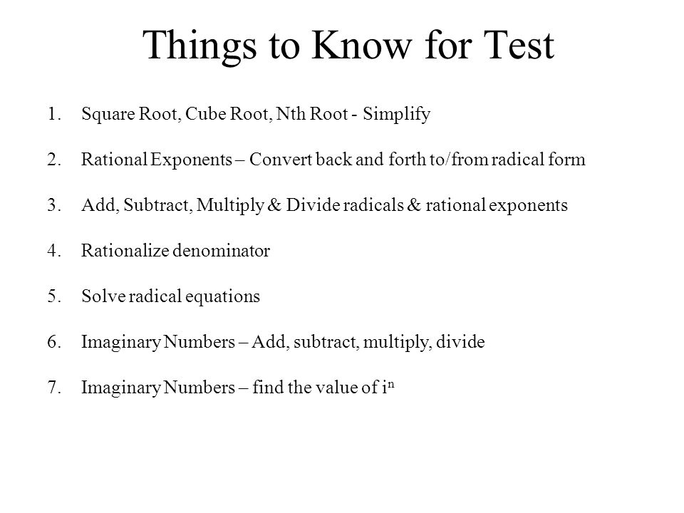 Things to Know for Test 1.Square Root, Cube Root, Nth Root - Simplify 2.Rational Exponents – Convert back and forth to/from radical form 3.Add, Subtract, Multiply & Divide radicals & rational exponents 4.Rationalize denominator 5.Solve radical equations 6.Imaginary Numbers – Add, subtract, multiply, divide 7.Imaginary Numbers – find the value of i n