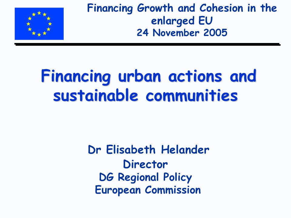 Financing Growth and Cohesion in the enlarged EU 24 November 2005 Financing urban actions and sustainable communities Financing urban actions and sustainable communities Dr Elisabeth Helander Director DG Regional Policy European Commission