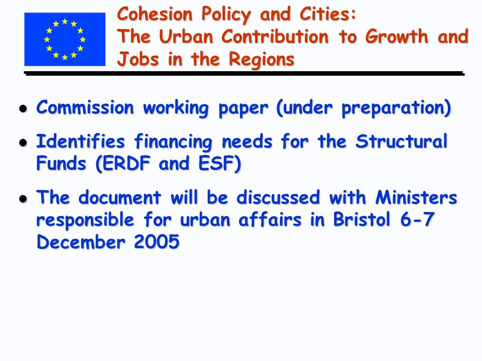 Cohesion Policy and Cities: The Urban Contribution to Growth and Jobs in the Regions l Commission working paper (under preparation) l Identifies financing needs for the Structural Funds (ERDF and ESF) l The document will be discussed with Ministers responsible for urban affairs in Bristol 6-7 December 2005