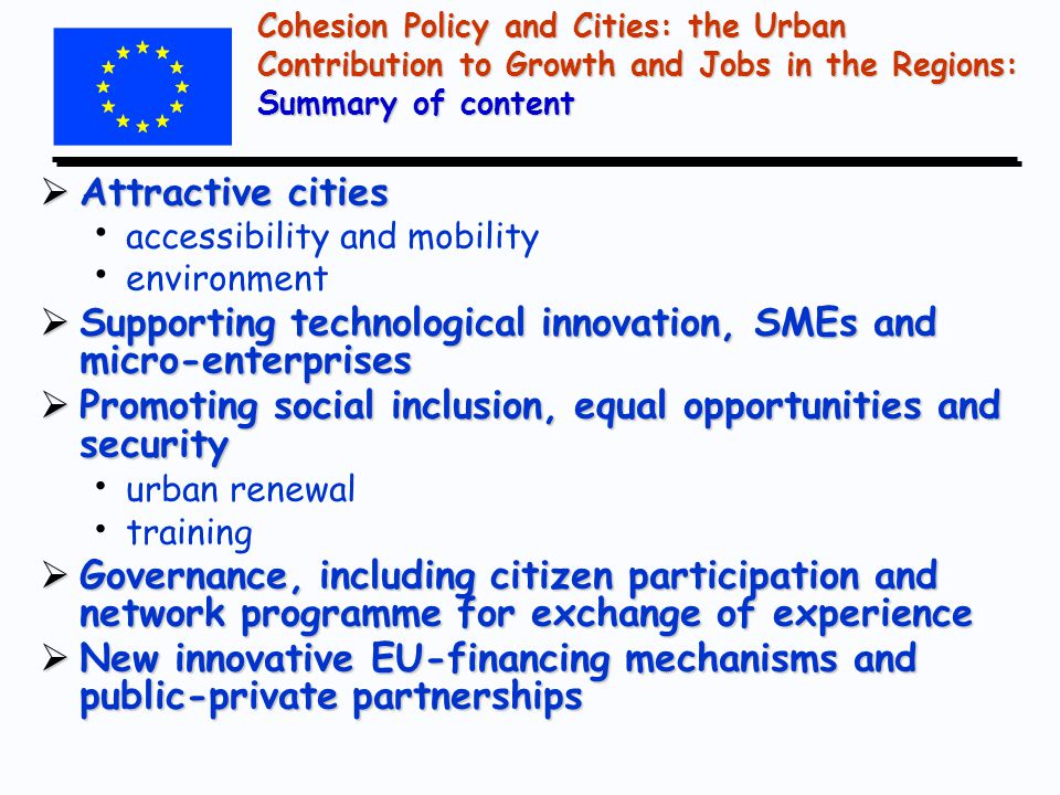 Cohesion Policy and Cities: the Urban Contribution to Growth and Jobs in the Regions: Summary of content  Attractive cities accessibility and mobility environment  Supporting technological innovation, SMEs and micro-enterprises  Promoting social inclusion, equal opportunities and security urban renewal training  Governance, including citizen participation and network programme for exchange of experience  New innovative EU-financing mechanisms and public-private partnerships