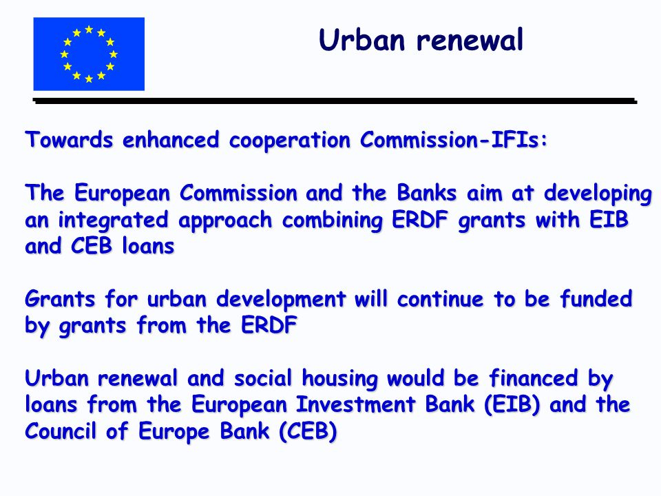 Urban renewal Towards enhanced cooperation Commission-IFIs: The European Commission and the Banks aim at developing an integrated approach combining ERDF grants with EIB and CEB loans Grants for urban development will continue to be funded by grants from the ERDF Urban renewal and social housing would be financed by loans from the European Investment Bank (EIB) and the Council of Europe Bank (CEB)