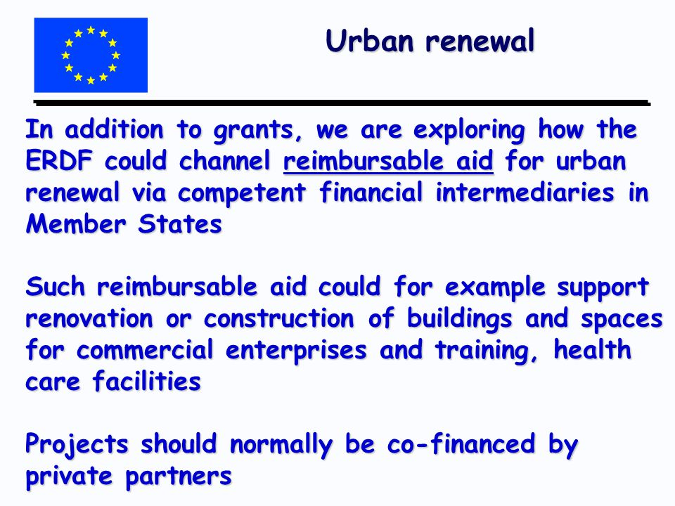Urban renewal In addition to grants, we are exploring how the ERDF could channel reimbursable aid for urban renewal via competent financial intermediaries in Member States Such reimbursable aid could for example support renovation or construction of buildings and spaces for commercial enterprises and training, health care facilities Projects should normally be co-financed by private partners