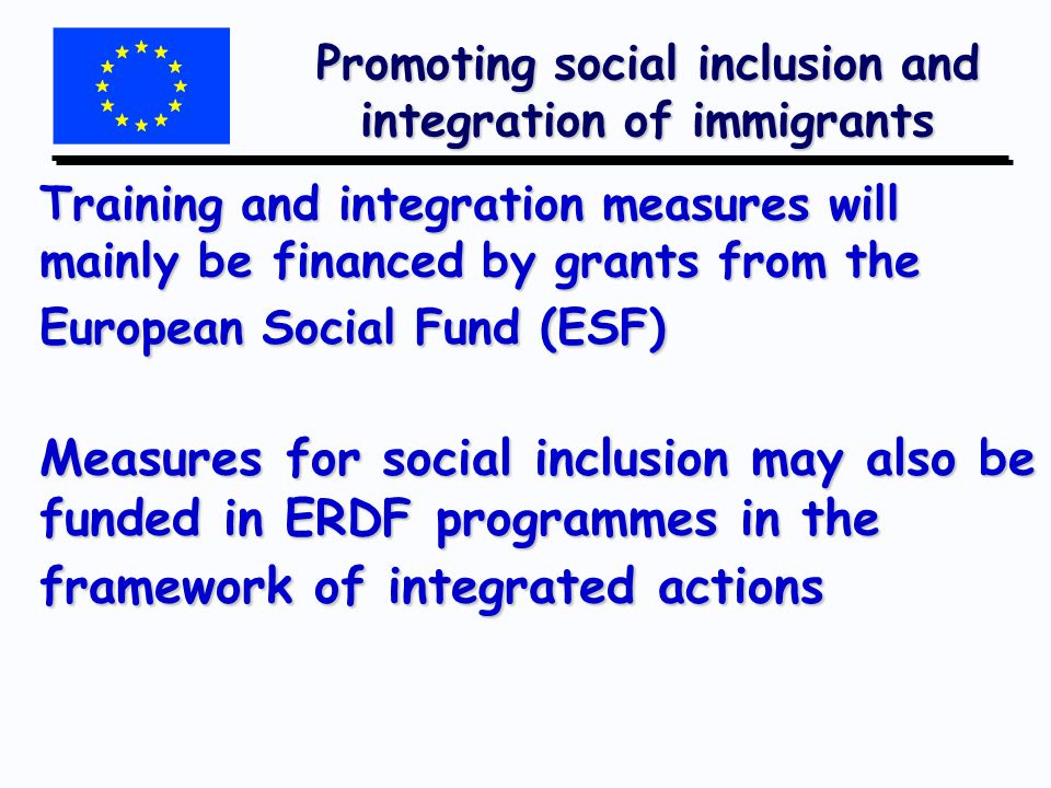Promoting social inclusion and integration of immigrants Training and integration measures will mainly be financed by grants from the European Social Fund (ESF) Measures for social inclusion may also be funded in ERDF programmes in the framework of integrated actions