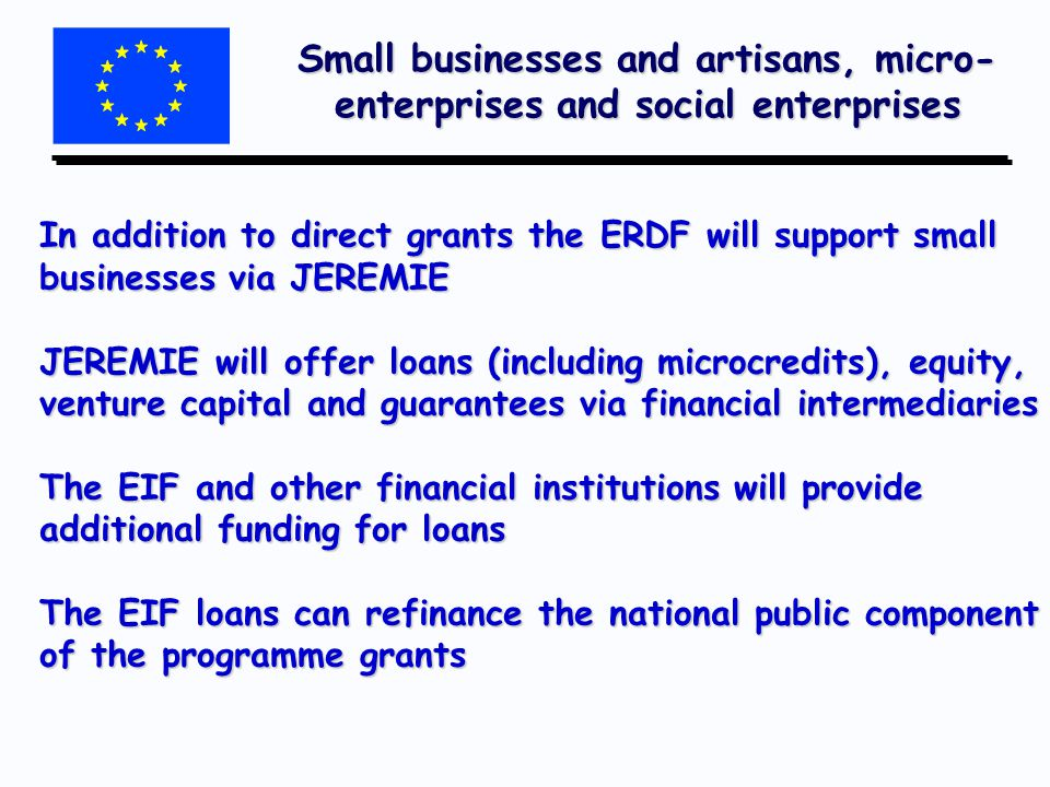 Small businesses and artisans, micro- enterprises and social enterprises In addition to direct grants the ERDF will support small businesses via JEREMIE JEREMIE will offer loans (including microcredits), equity, venture capital and guarantees via financial intermediaries The EIF and other financial institutions will provide additional funding for loans The EIF loans can refinance the national public component of the programme grants